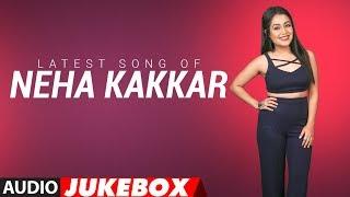 Latest NEHA KAKKAR SONGS 2018 | Audio Jukebox | BOLLYWOOD SONGS | New Hindi Songs | T-Series