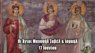 Άγιοι Μανουήλ Σαβέλ & Ισμαήλ - 17 Ιουνίου - Βίοι Αγίων