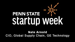 Penn State Startup Week 2017 - Nate Arnold, CIO of Global Supply Chain at GE Technology