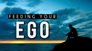 Feeding Your Ego [Mind Blowing Reminder]