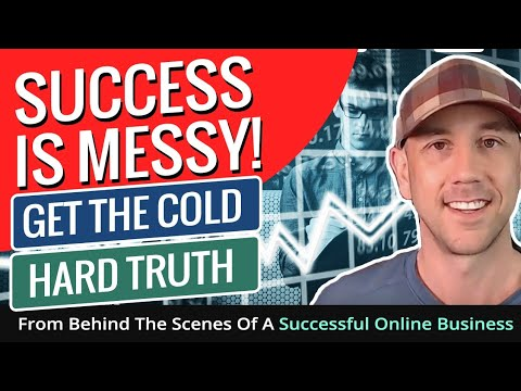 Success Is Messy!  Get The Cold Hard Truth From Behind The Scenes Of A Successful Online Business