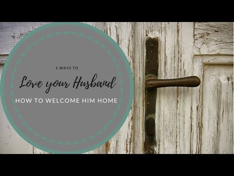 How to love your Husband:  5 Ways to Prepare for His Arrival Home