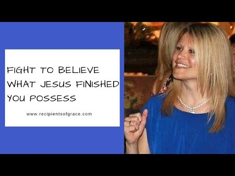 Fight to believe what Jesus finished you possess