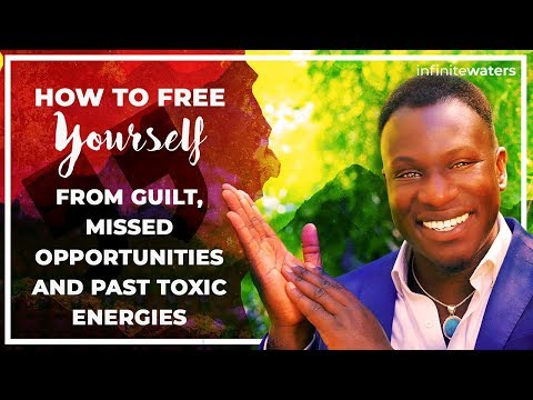 How to Remove Your Guilt, Missed Opportunities, and Past Toxic Energies