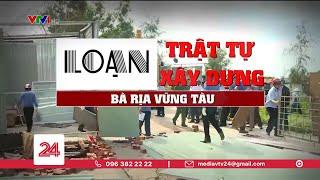 Tiêu điểm: Loạn trật tự xây dựng tại Bà Rịa Vũng Tàu | VTV24