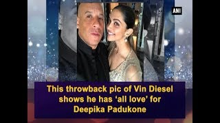 This throwback pic of Vin Diesel shows he has 'all love' for Deepika Padukone - Bollywood News
