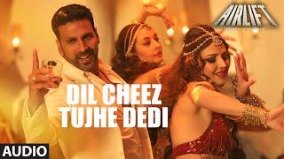 DIL CHEEZ TUJHE DEDI Full Song (AUDIO) | AIRLIFT | Akshay Kumar | Ankit Tiwari, Arijit Singh