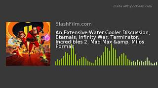 An Extensive Water Cooler Discussion, Eternals, Infinity War, Terminator, Incredibles 2, Mad Max &am