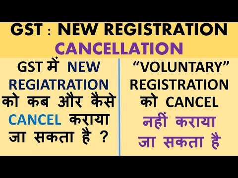 GST : NEW Registration Cancellation, How to cancel GST Registration, Voluntary Registration