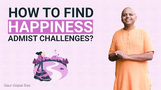How to find happiness amidst challenges?