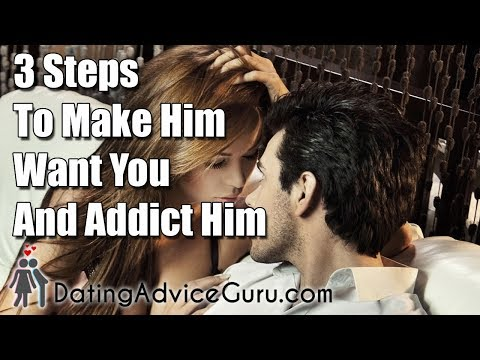 3 Steps To Make Him Want You and Addict Him