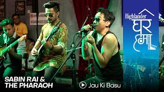 Highlander Ghar Ma Sessions: Jau Ki Basu | Sabin Rai & The Pharaoh | Season 1