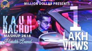 Kaun Nachdi - Best Mashup 2k18 | Hardik Anand | Lovely Baansal, Akshay K. Agarwal | Million Dollar