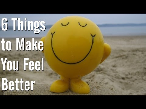 6 Things to Make You Feel Better