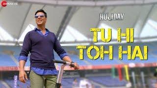 Tu Hi Toh Hai | Akshay Kumar & Sonakshi Sinha | Holiday | Pritam | Benny Dayal