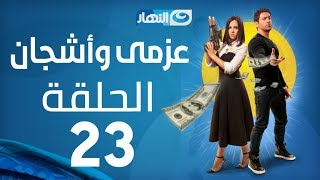 Azmi We Ashgan Series - Episode 23   مسلسل عزمي وأشجان - الحلقة 23 الثالثة و العشرون