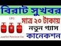 মাত্র ২০ টাকাতে নতুন গ্যাসের কানেকশন New LPG Gas connection only 20 Rupees on csc center.
