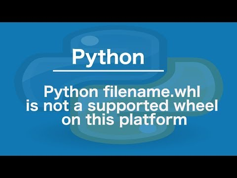Python filename.whl is not a supported wheel on this platform