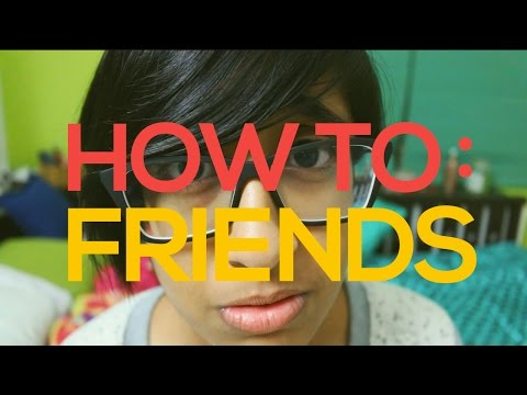 How To Make, Keep, & Be A Friend