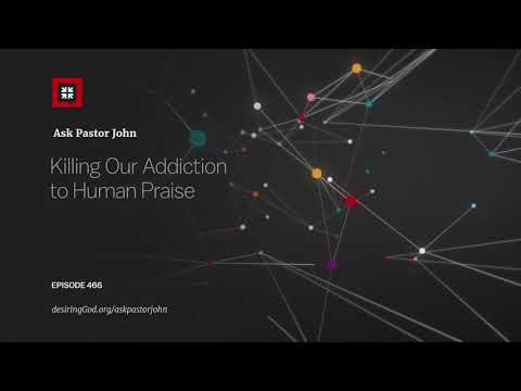 Killing Our Addiction to Human Praise // Ask Pastor John