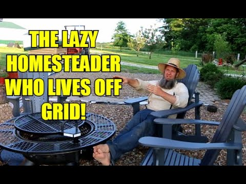 THE OFF GRID LAZY HOMESTEADER!