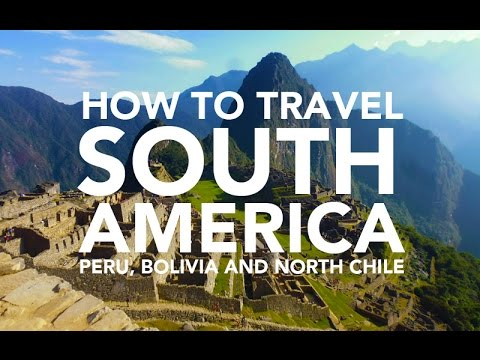 How to travel South America - Peru, Bolivia and Chile travel guide