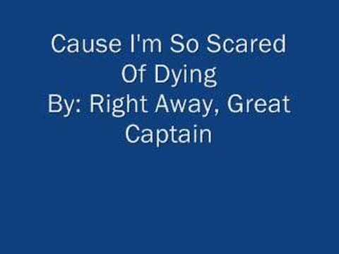 Cause I'm So Scared Of Dying By: Right Away, Great Captain