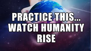 Practice This \u0026 Watch Humanity Rise