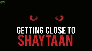 GETTING CLOSER TO SHAYTAAN DURING RAMADAN