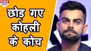 जानिए क्यों छोड़ दिया Virat Kohli के Coach ने उनका साथ