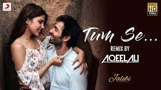 Tum Se – Remix By Aqeel Ali   Jalebi   Varun Mitra   Rhea Chakraborty   Jubin Nautiyal