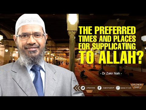 THE PREFERRED TIMES AND PLACES FOR SUPPLICATING TO ALLAH? BY DR ZAKIR NAIK