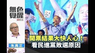 《無色覺醒》 朱高正 |開票結果大快人心!看民進黨敗選原因|20181127