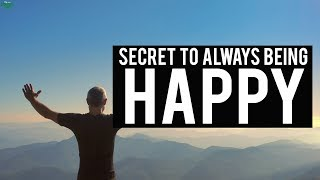THE SECRET TO ALWAYS BEING HAPPY