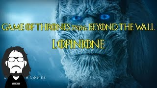 Game of Thrones 7x06: Beyond The Wall #L'Opinione