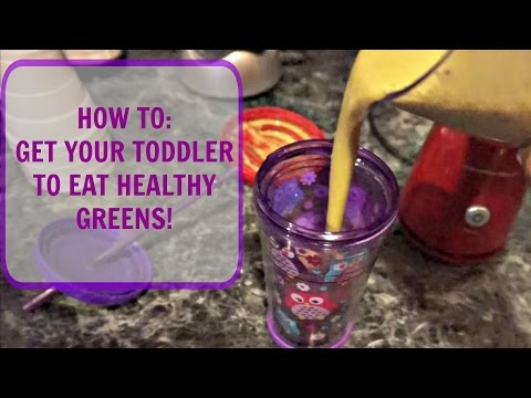 HOW TO: GET YOUR TODDLER TO EAT HEALTHY GREENS!