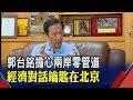 【原音重現】郭台銘擔心兩岸零管道  經濟對話鑰匙在北京