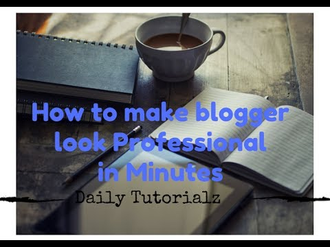How to make a Professional Blog | How to make blogger look Professional in Minutes - 2017 Basic