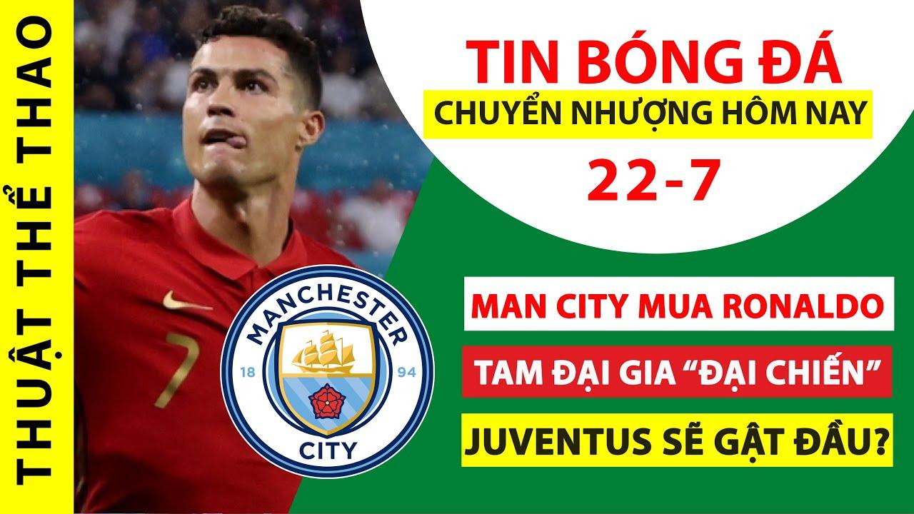 Tin bóng đá hôm nay 22-7 | Man City CHƠI LỚN hỏi mua Ronaldo