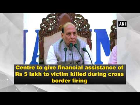 Centre to give financial assistance of Rs 5 lakh to victim killed during cross border firing