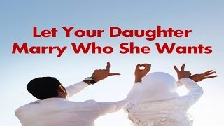Let Your Daughter Marry Who She Wants - Mufti Menk