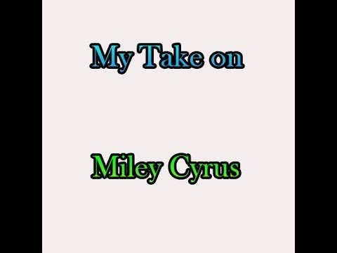 MY TAKE ON MILEY CYRUS