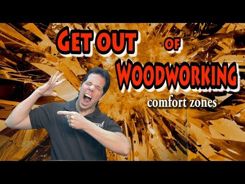 GET OUT OF WOODWORKING...........comfort zones