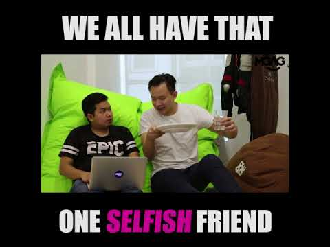 WE ALL HAVE THAT ONE SELFISH FRIEND