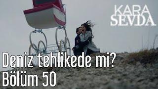 Kara Sevda 50. Bölüm - Deniz Tehlikede mi?