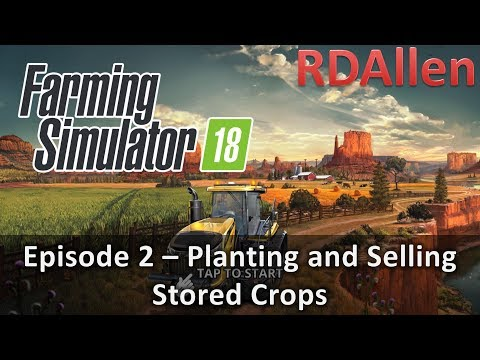 Farming Simulator 18 E2 - Planting Crops and Selling Stored Crops