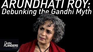 Debunking the Gandhi Myth: Arundhati Roy