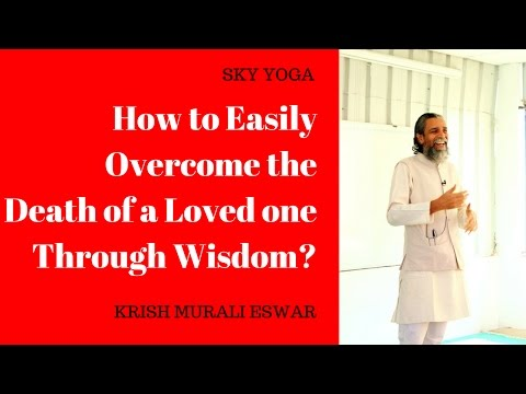 How to Easily Overcome the Death of a Loved one Through Wisdom?