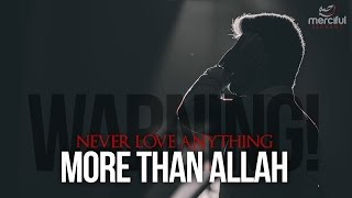 NEVER LOVE ANYTHING MORE THAN ALLAH!