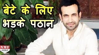 जानिए अपने Son के लिए Fan पर क्यों भड़क गए Irfan Pathan